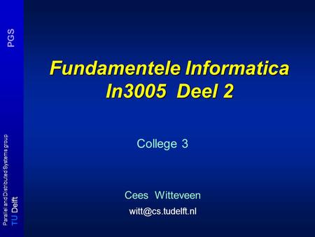T U Delft Parallel and Distributed Systems group PGS Fundamentele Informatica In3005 Deel 2 College 3 Cees Witteveen