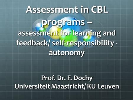 Assessment in CBL programs – assessment for learning and feedback/ self-responsibility - autonomy Prof. Dr. F. Dochy Universiteit Maastricht/ KU Leuven.