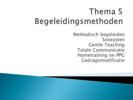 Methodisch begeleiden Snoezelen Gentle Teaching Totale Communicatie Hometraining en PPG Gedragsmodificatie.