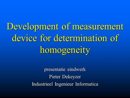 Development of measurement device for determination of homogeneity presentatie eindwerk Pieter Dekeyzer Industrieel Ingenieur Informatica.
