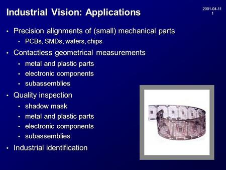 2001-04-11 1 Industrial Vision: Applications Precision alignments of (small) mechanical parts Precision alignments of (small) mechanical parts PCBs, SMDs,