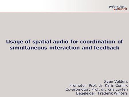 Usage of spatial audio for coordination of simultaneous interaction and feedback Sven Volders Promotor: Prof. dr. Karin Coninx Co-promotor: Prof. dr. Kris.