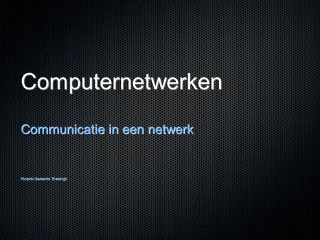Computernetwerken Communicatie in een netwerk Ricardo Geraerds Thesingh.