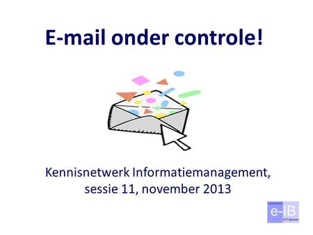 E-mail onder controle! Kennisnetwerk Informatiemanagement, sessie 11, november 2013.