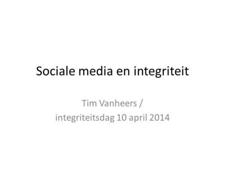 Sociale media en integriteit Tim Vanheers / integriteitsdag 10 april 2014.