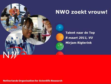 Netherlands Organisation for Scientific Research NWO zoekt vrouw! Talent naar de Top 8 maart 2011, VU Mirjam Rigterink.