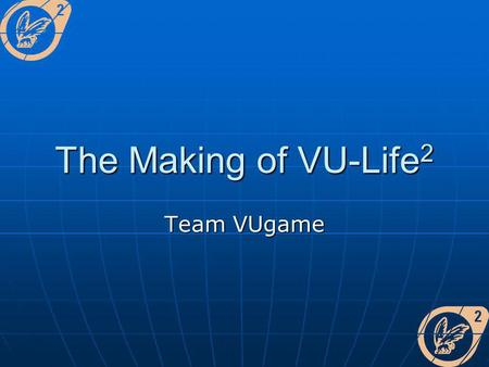 The Making of VU-Life 2 Team VUgame. Het team [Insert photo here] [Insert photo here]
