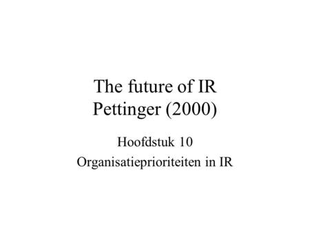 The future of IR Pettinger (2000) Hoofdstuk 10 Organisatieprioriteiten in IR.