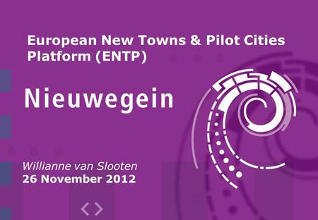 Willianne van Slooten 26 November 2012 European New Towns & Pilot Cities Platform (ENTP)
