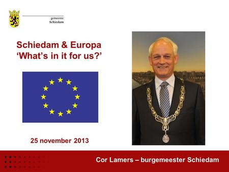 Schiedam & Europa 'What's in it for us?' Cor Lamers – burgemeester Schiedam 25 november 2013.