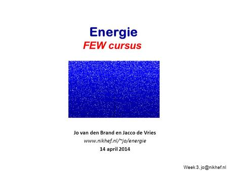 Jo van den Brand en Jacco de Vries  14 april 2014 Energie FEW cursus Week 3,