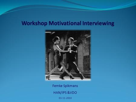 Femke Spikmans HAN/IPS &VDO 03-11-2010. Programma Motivatie Motivational Interviewing Stages of change model Ambivalentie …. 2.