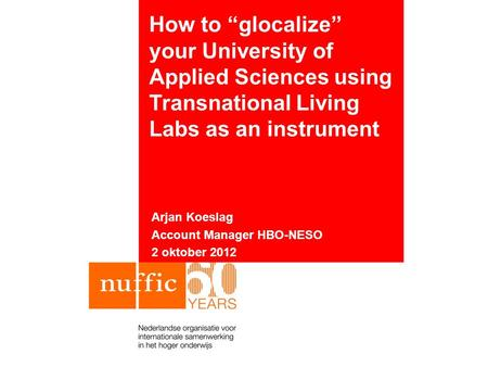 "How to ""glocalize"" your University of Applied Sciences using Transnational Living Labs as an instrument Arjan Koeslag Account Manager HBO-NESO 2 oktober."