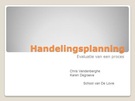 Handelingsplanning Evaluatie van een proces Chris Vandenberghe Karen Degraeve School van De Lovie.