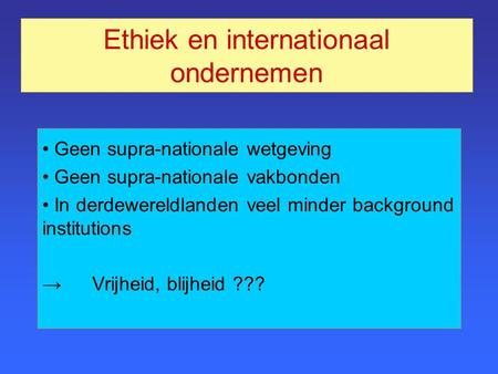 Ethiek en internationaal ondernemen Geen supra-nationale wetgeving Geen supra-nationale vakbonden In derdewereldlanden veel minder background institutions.