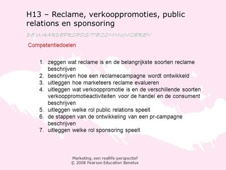 Marketing, een reallife-perspectief © 2008 Pearson Education Benelux H13 – Reclame, verkooppromoties, public relations en sponsoring DE WAARDEPROPOSITIE.