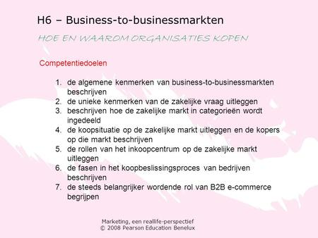 Marketing, een reallife-perspectief © 2008 Pearson Education Benelux H6 – Business-to-businessmarkten HOE EN WAAROM ORGANISATIES KOPEN Competentiedoelen.