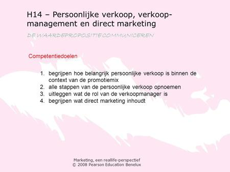 Marketing, een reallife-perspectief © 2008 Pearson Education Benelux H14 – Persoonlijke verkoop, verkoop- management en direct marketing DE WAARDEPROPOSITIE.
