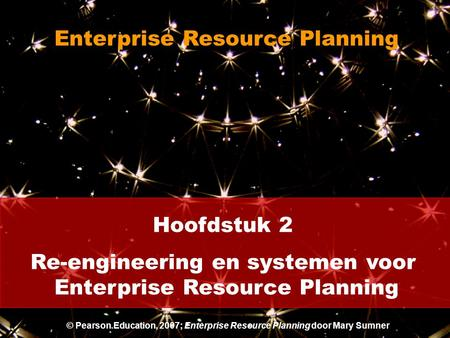 Hoofdstuk 2 Re-engineering en systemen voor Enterprise Resource Planning © Pearson Education, 2007; Enterprise Resource Planning door Mary Sumner.