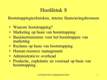 Hoofdstuk 8 Bootstrappingtechnieken1 Hoofdstuk 8 Bootstrappingtechnieken, interne financieringsbronnen Waarom bootstrapping? Marketing op basis van bootstrapping.