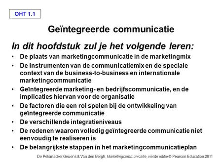 De Pelsmacker,Geuens & Van den Bergh, Marketingcommunicatie, vierde editie © Pearson Education 2011 OHT 1.1 Geïntegreerde communicatie In dit hoofdstuk.