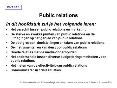OHT 10.1 De Pelsmacker,Geuens & Van den Bergh, Marketingcommunicatie, vierde editie © Pearson Education 2011 Public relations In dit hoofdstuk zul je het.