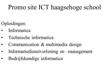 Promo site ICT haagsehoge school Opleidingen: Informatica Technische informatica Communication & multimedia design Informatiedienstverlening en –management.