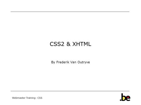 Webmaster Training: CSS CSS2 & XHTML By Frederik Van Outryve.