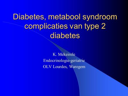 Diabetes, metabool syndroom complicaties van type 2 diabetes K. Mekeirele Endocrinologie-geriatrie OLV Lourdes, Waregem.