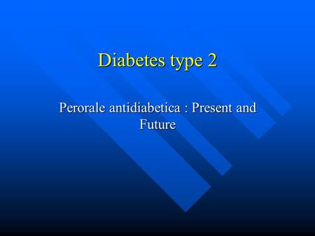Diabetes type 2 Perorale antidiabetica : Present and Future.