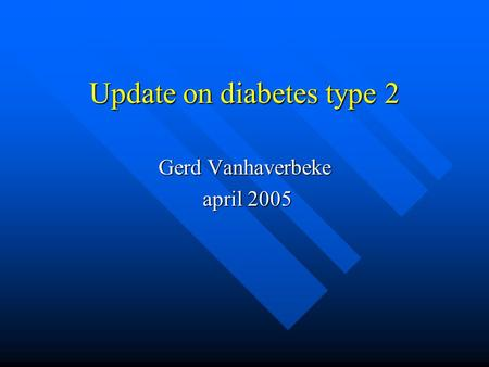 Update on diabetes type 2 Gerd Vanhaverbeke april 2005 april 2005.