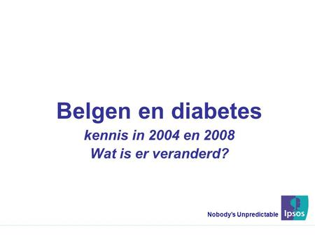 Belgen en diabetes kennis in 2004 en 2008 Wat is er veranderd? Nobody's Unpredictable.