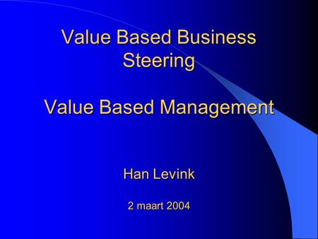 Value Based Business Steering Value Based Management Han Levink 2 maart 2004.