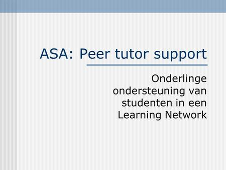 ASA: Peer tutor support Onderlinge ondersteuning van studenten in een Learning Network.