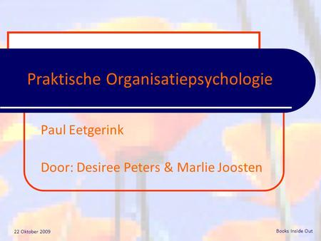 22 Oktober 2009 Books Inside Out Praktische Organisatiepsychologie Paul Eetgerink Door: Desiree Peters & Marlie Joosten.