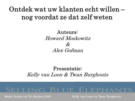 Auteurs: Howard Moskowitz & Alex Gofman Presentatie: Kelly van Loon & Twan Burghouts Books Inside out 22 oktober 2009 Kelly van Loon en Twan Burghouts.