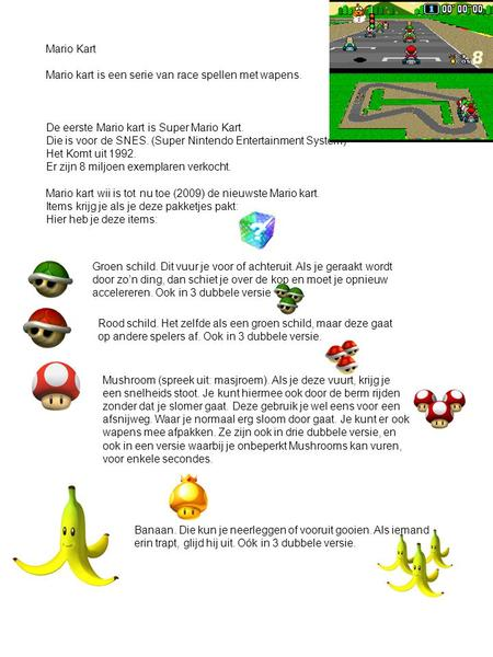 Mario Kart Mario kart is een serie van race spellen met wapens. De eerste Mario kart is Super Mario Kart. Die is voor de SNES. (Super Nintendo Entertainment.