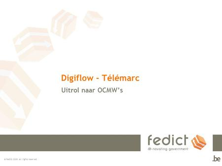© Fedict 2009. All rights reserved Digiflow - Télémarc Uitrol naar OCMW's.