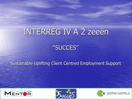 "Angelique Declercq 17/01/1213/12/2011 INTERREG IV A 2 zeeën ""SUCCES"" Sustainable Uplifting Client Centred Employment Support."