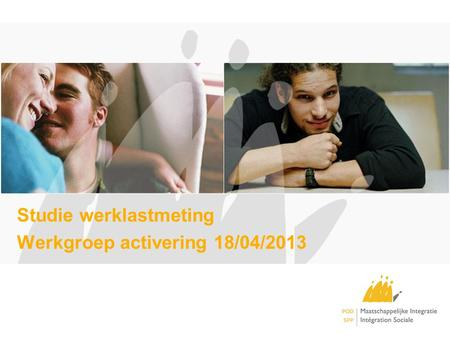 Studie werklastmeting Werkgroep activering 18/04/2013.