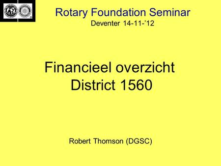 Rotary Foundation Seminar Deventer 14-11-'12 Robert Thomson (DGSC) Financieel overzicht District 1560.