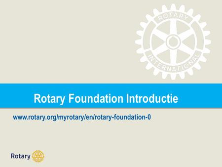 Rotary Foundation Introductie www.rotary.org/myrotary/en/rotary-foundation-0.