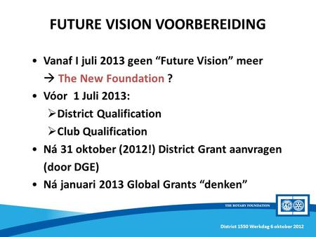"District 1550 Werkdag 6 oktober 2012 Vanaf I juli 2013 geen ""Future Vision"" meer  The New Foundation ? Vóor 1 Juli 2013:  District Qualification  Club."