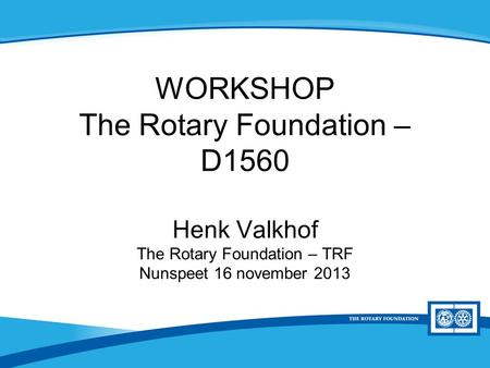 District Rotary Foundation Seminar WORKSHOP The Rotary Foundation – D1560 Henk Valkhof The Rotary Foundation – TRF Nunspeet 16 november 2013.