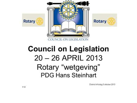 "Council on Legislation 20 – 26 APRIL 2013 Rotary ""wetgeving"" PDG Hans Steinhart District Infodag 5 oktober 2013 1/12."