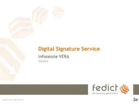 © Fedict 2014. All rights reserved Digital Signature Service Infosessie VERA 10/2/2014.