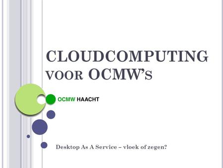 CLOUDCOMPUTING VOOR OCMW' S Desktop As A Service – vloek of zegen?
