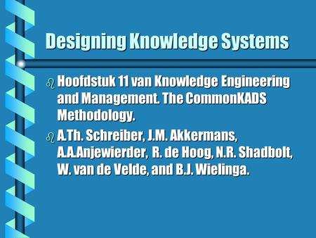 Designing Knowledge Systems b Hoofdstuk 11 van Knowledge Engineering and Management. The CommonKADS Methodology. b A.Th. Schreiber, J.M. Akkermans, A.A.Anjewierder,