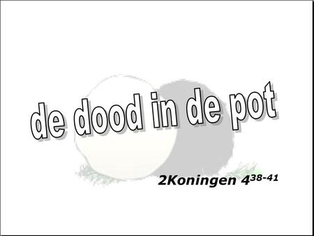 De dood in de pot 2Koningen 438-41.