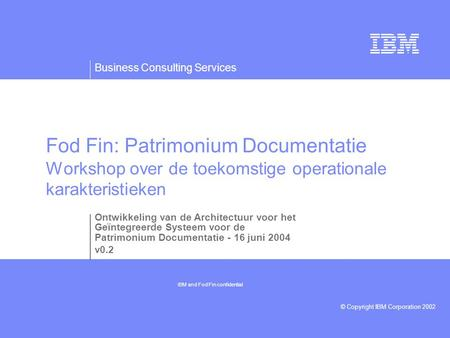 Business Consulting Services © Copyright IBM Corporation 2002 Fod Fin: Patrimonium Documentatie Workshop over de toekomstige operationale karakteristieken.